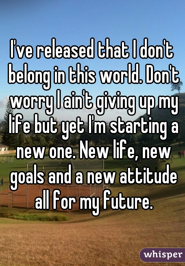 I've released that I don't belong in this world. Don't worry I ain't giving up my life but yet I'm starting a new one. New life, new goals and a new attitude all for my future.