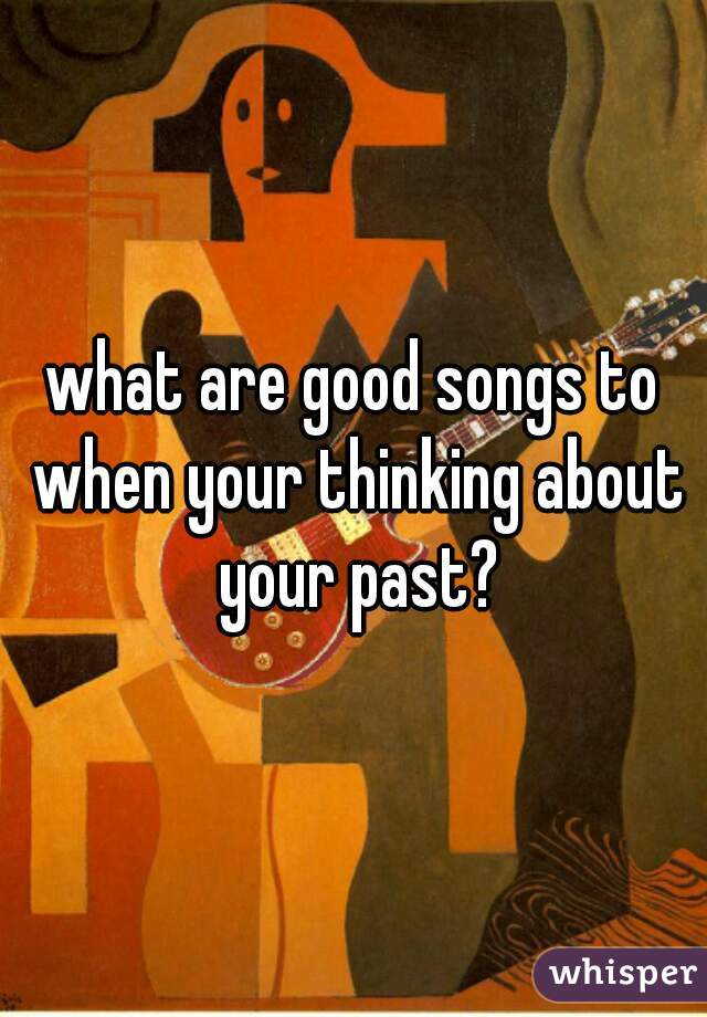 what are good songs to when your thinking about your past?