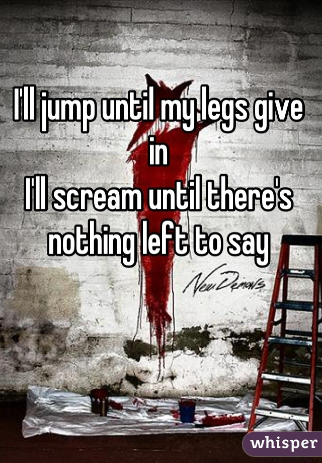 I'll jump until my legs give in  I'll scream until there's nothing left to say