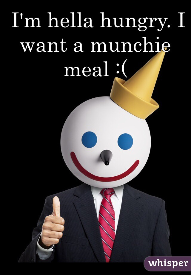 I'm hella hungry. I want a munchie meal :(