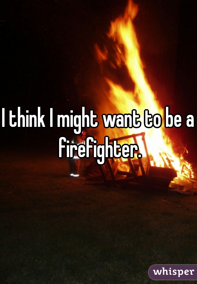 I think I might want to be a firefighter.