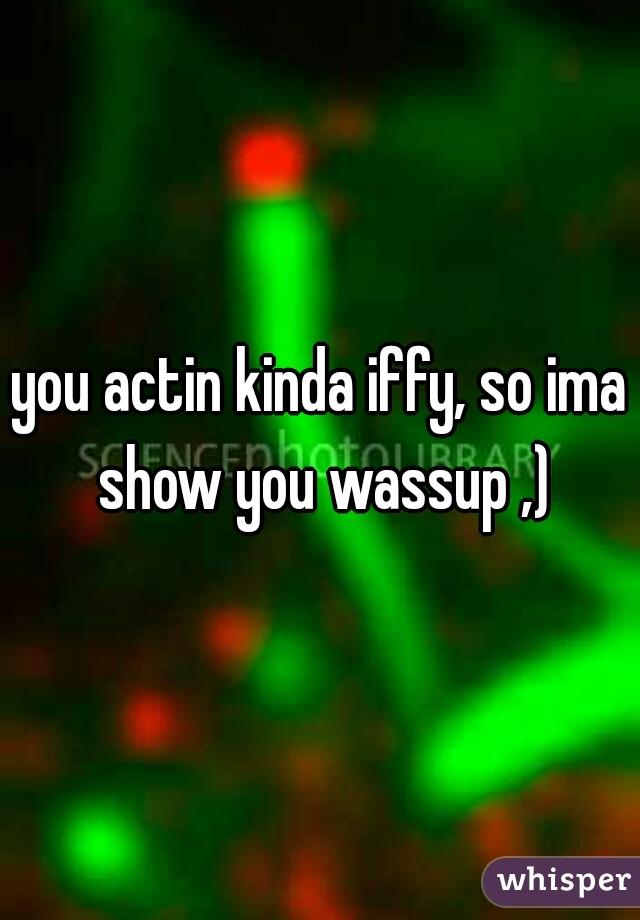 you actin kinda iffy, so ima show you wassup ,)