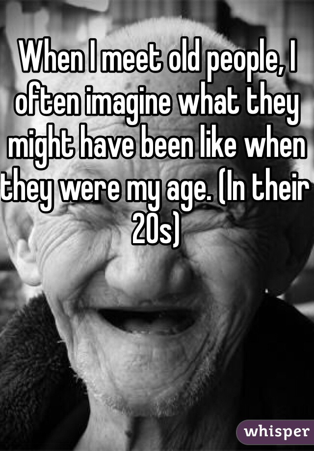 When I meet old people, I often imagine what they might have been like when they were my age. (In their 20s)