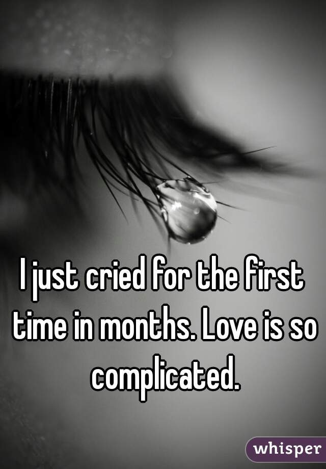 I just cried for the first time in months. Love is so complicated.
