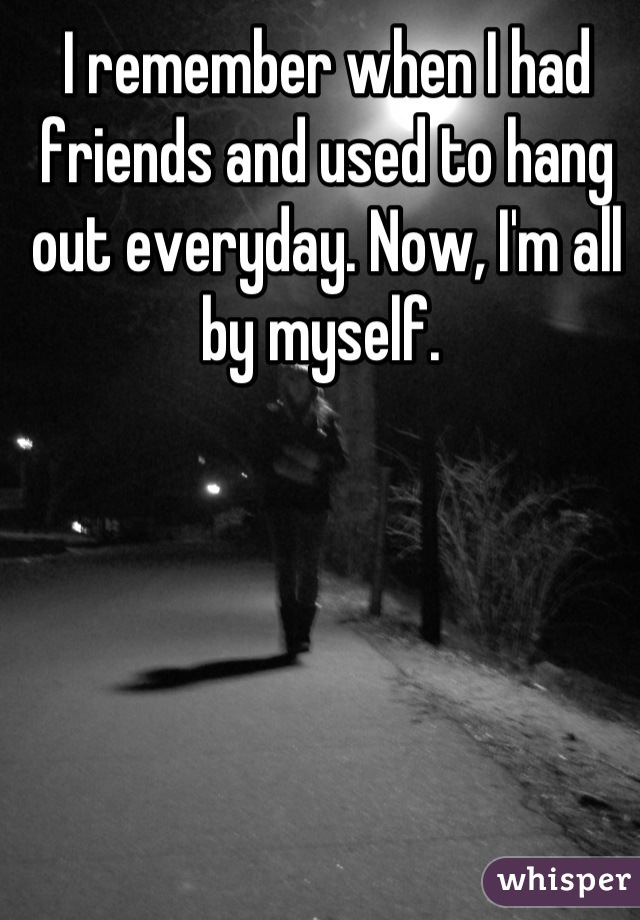 I remember when I had friends and used to hang out everyday. Now, I'm all by myself.