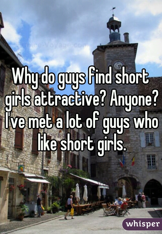 Why do guys find short girls attractive? Anyone? I've met a lot of guys who like short girls.