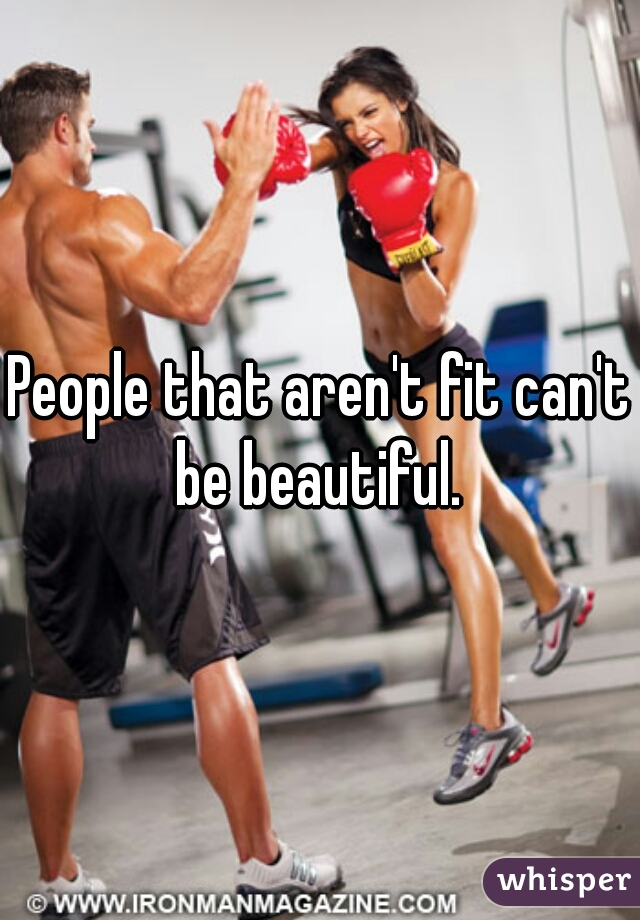 People that aren't fit can't be beautiful.