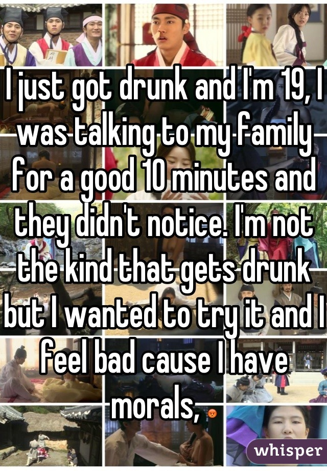 I just got drunk and I'm 19, I was talking to my family for a good 10 minutes and they didn't notice. I'm not the kind that gets drunk but I wanted to try it and I feel bad cause I have morals, 😡
