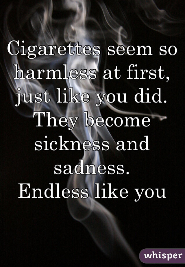 Cigarettes seem so harmless at first, just like you did. They become sickness and sadness. Endless like you