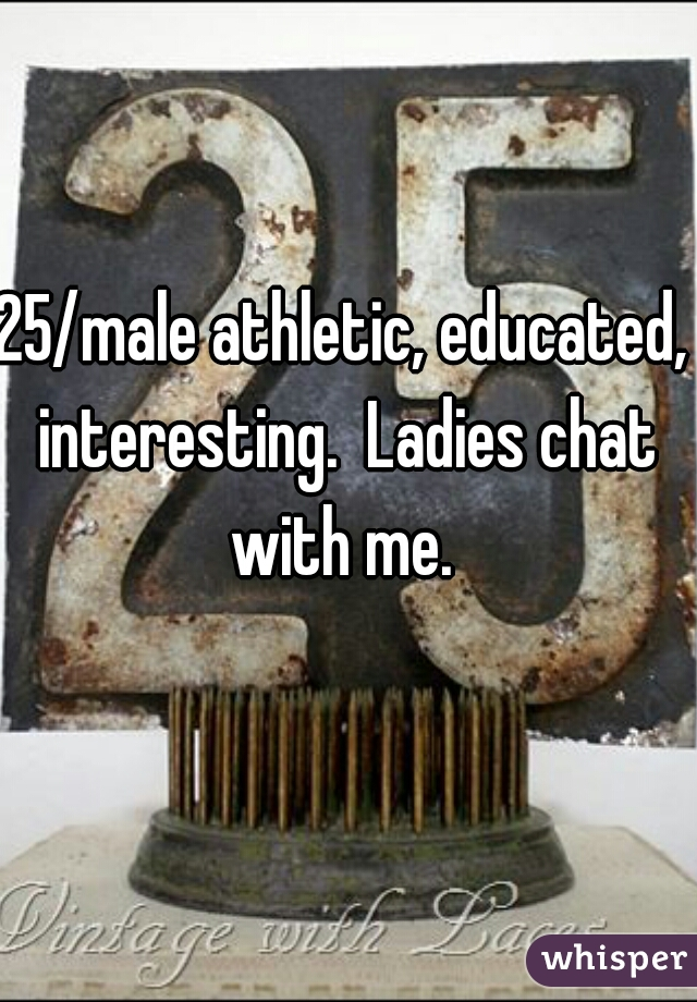25/male athletic, educated, interesting.  Ladies chat with me.
