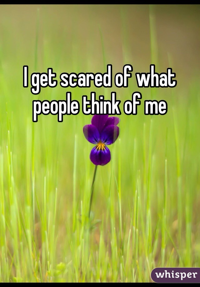 I get scared of what people think of me