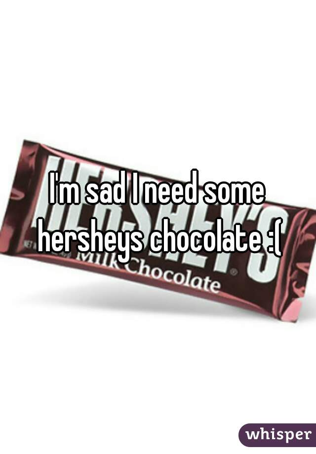I'm sad I need some hersheys chocolate :(
