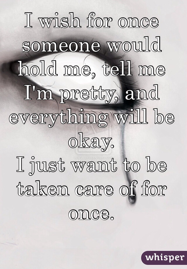 I wish for once someone would hold me, tell me I'm pretty, and everything will be okay. I just want to be taken care of for once.