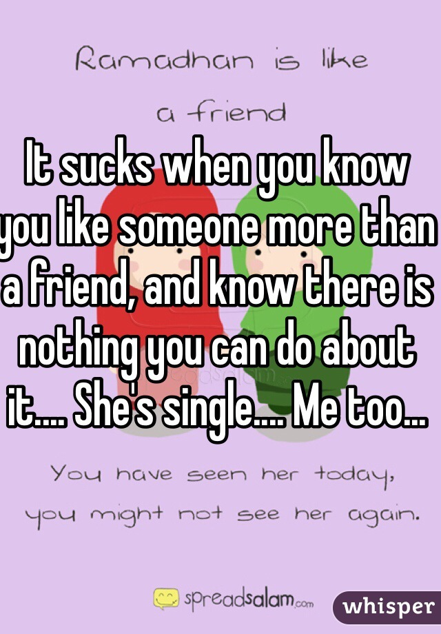 It sucks when you know you like someone more than a friend, and know there is nothing you can do about it.... She's single.... Me too...