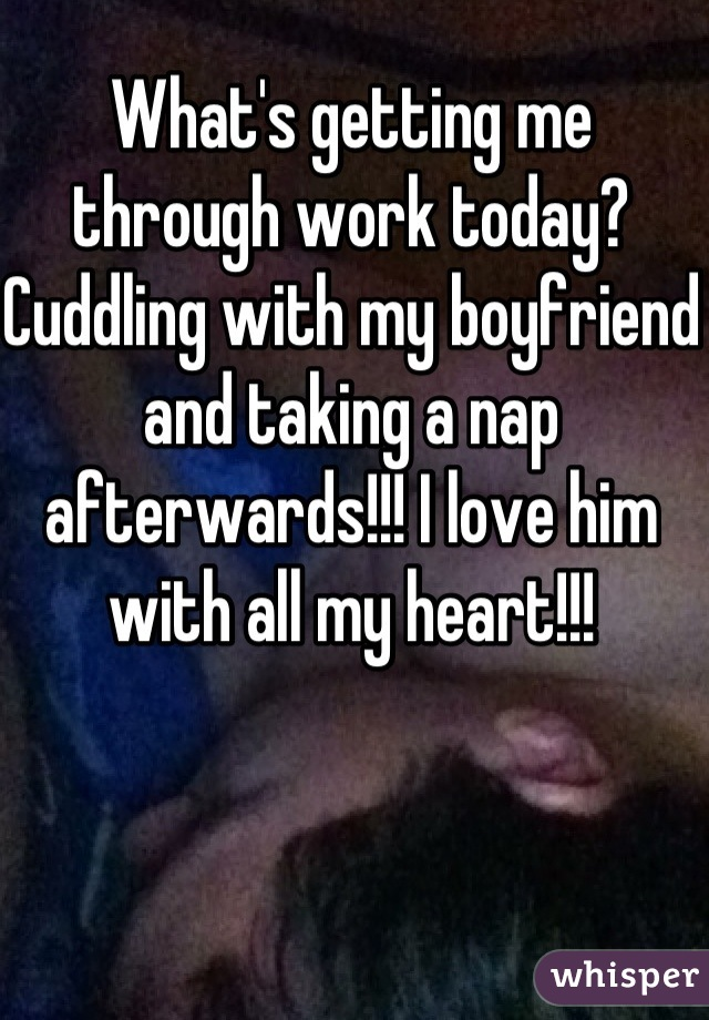 What's getting me through work today? Cuddling with my boyfriend and taking a nap afterwards!!! I love him with all my heart!!!