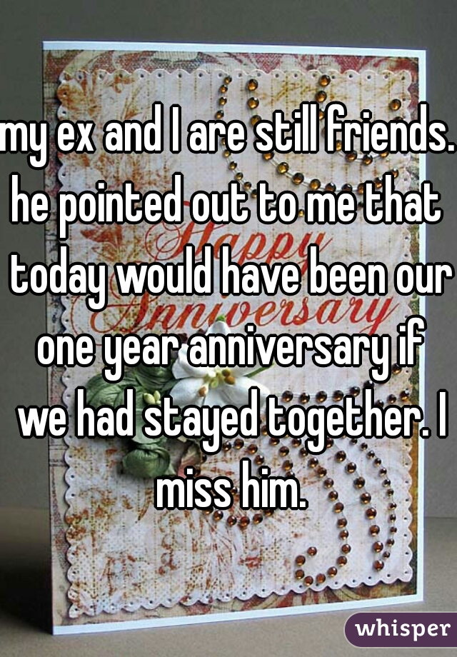my ex and I are still friends. he pointed out to me that  today would have been our one year anniversary if we had stayed together. I miss him.
