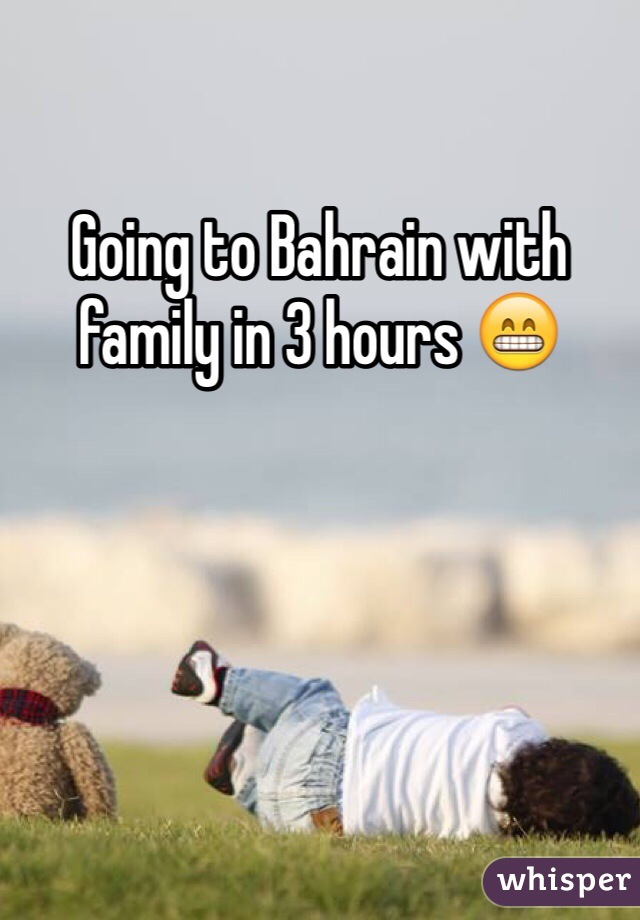 Going to Bahrain with family in 3 hours 😁