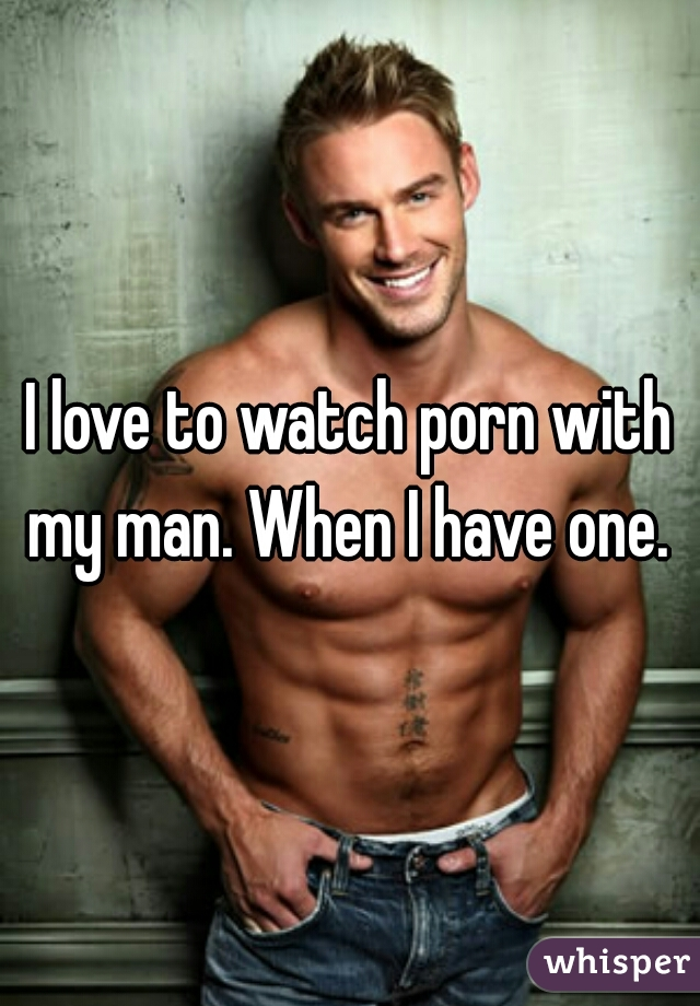 I love to watch porn with my man. When I have one.