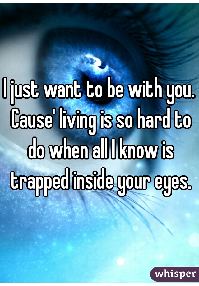 I just want to be with you. Cause' living is so hard to do when all I know is trapped inside your eyes.