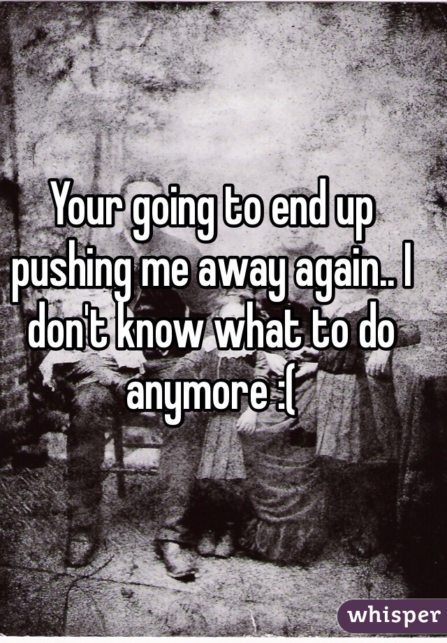 Your going to end up pushing me away again.. I don't know what to do anymore :(
