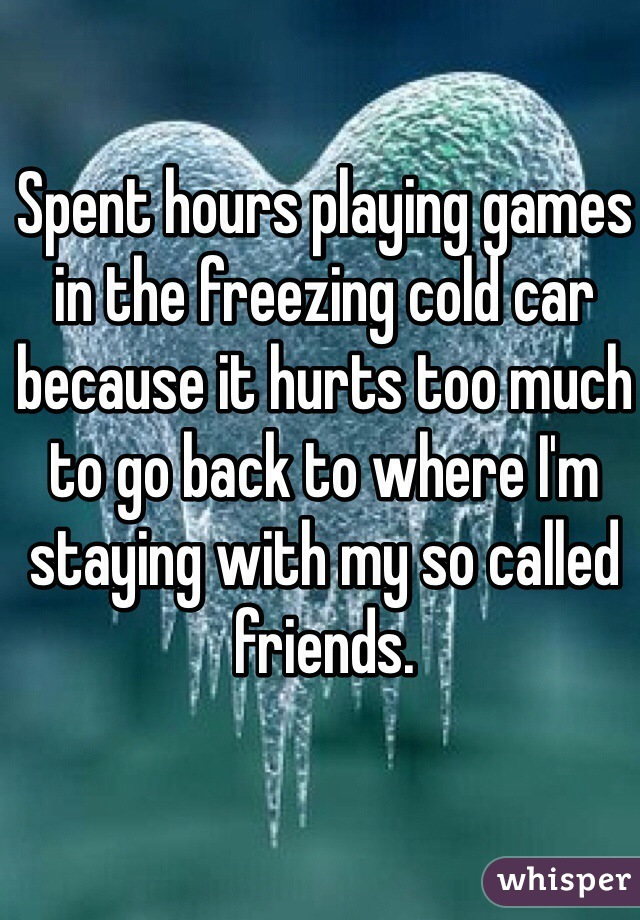 Spent hours playing games in the freezing cold car because it hurts too much to go back to where I'm staying with my so called friends.