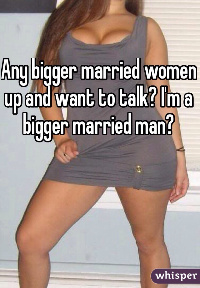 Any bigger married women up and want to talk? I'm a bigger married man?