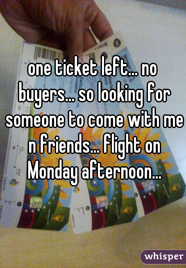 one ticket left... no buyers... so looking for someone to come with me n friends... flight on Monday afternoon...
