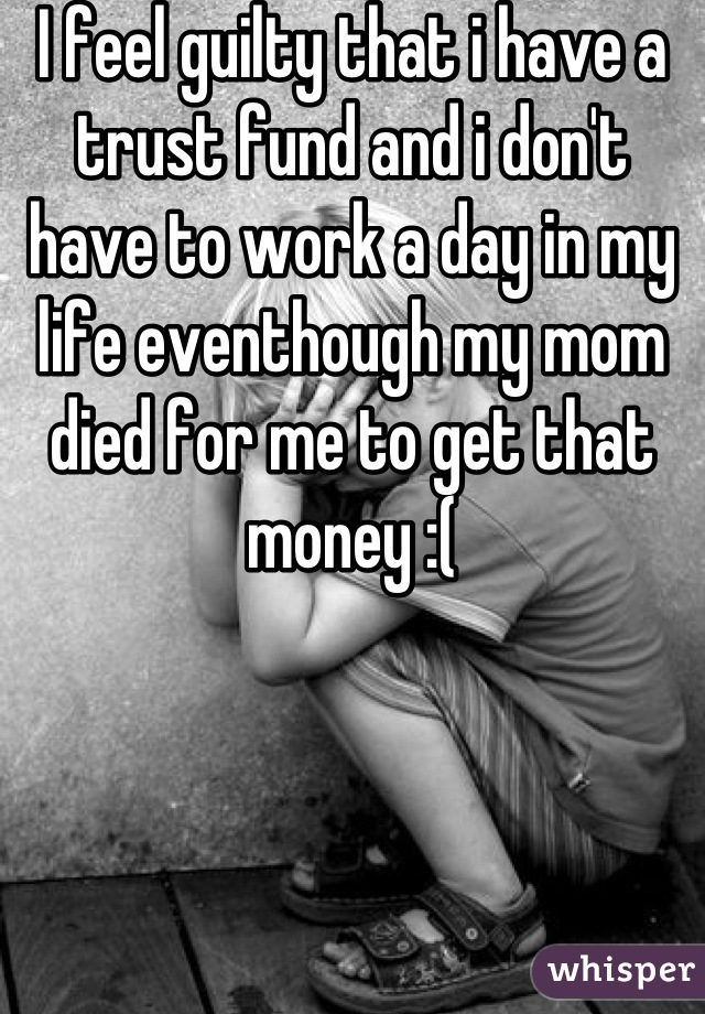 I feel guilty that i have a trust fund and i don't have to work a day in my life eventhough my mom died for me to get that money :(