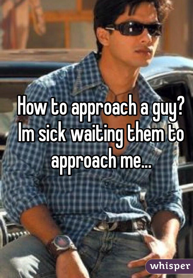 How to approach a guy? Im sick waiting them to approach me...