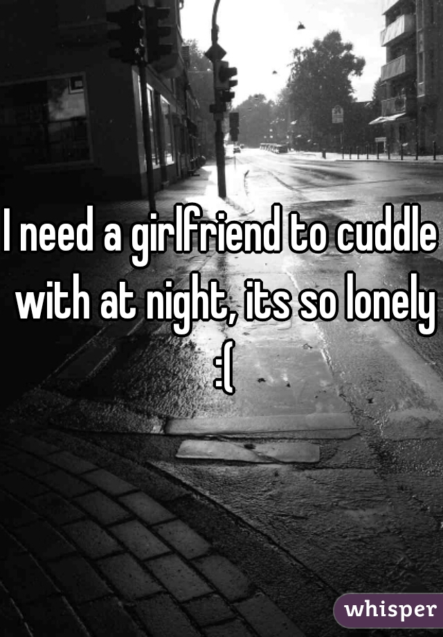 I need a girlfriend to cuddle with at night, its so lonely :(