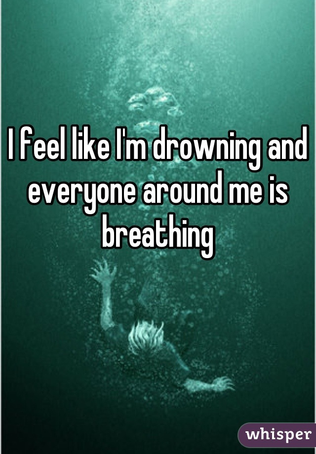 I feel like I'm drowning and everyone around me is breathing