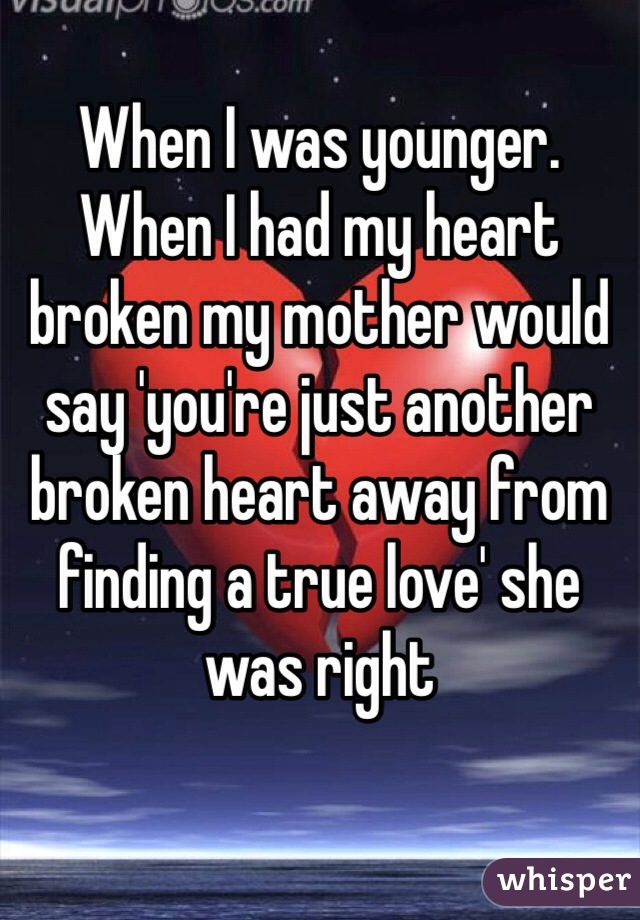 When I was younger. When I had my heart broken my mother would say 'you're just another broken heart away from finding a true love' she was right