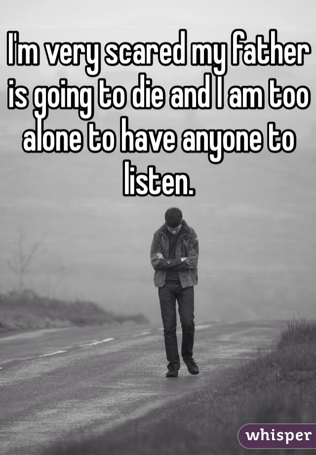 I'm very scared my father is going to die and I am too alone to have anyone to listen.