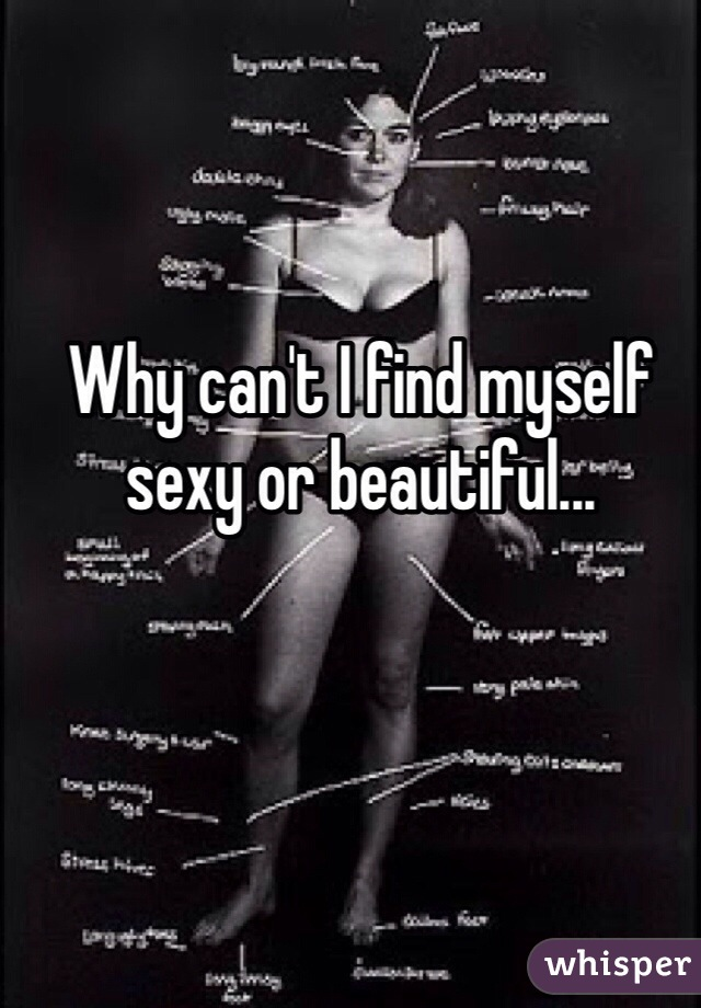 Why can't I find myself sexy or beautiful...