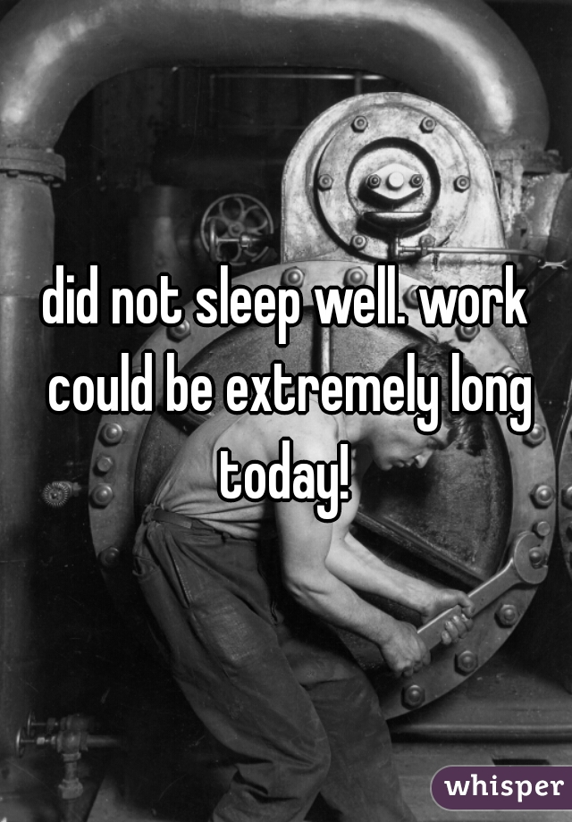 did not sleep well. work could be extremely long today!