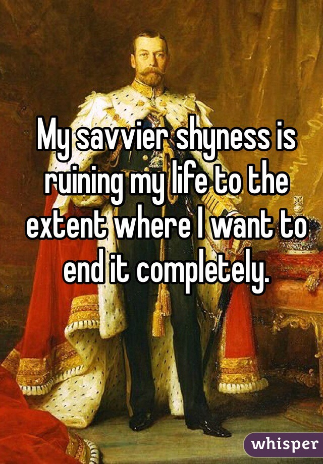 My savvier shyness is ruining my life to the extent where I want to end it completely.