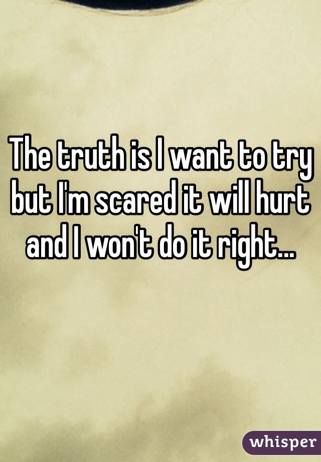The truth is I want to try but I'm scared it will hurt and I won't do it right...