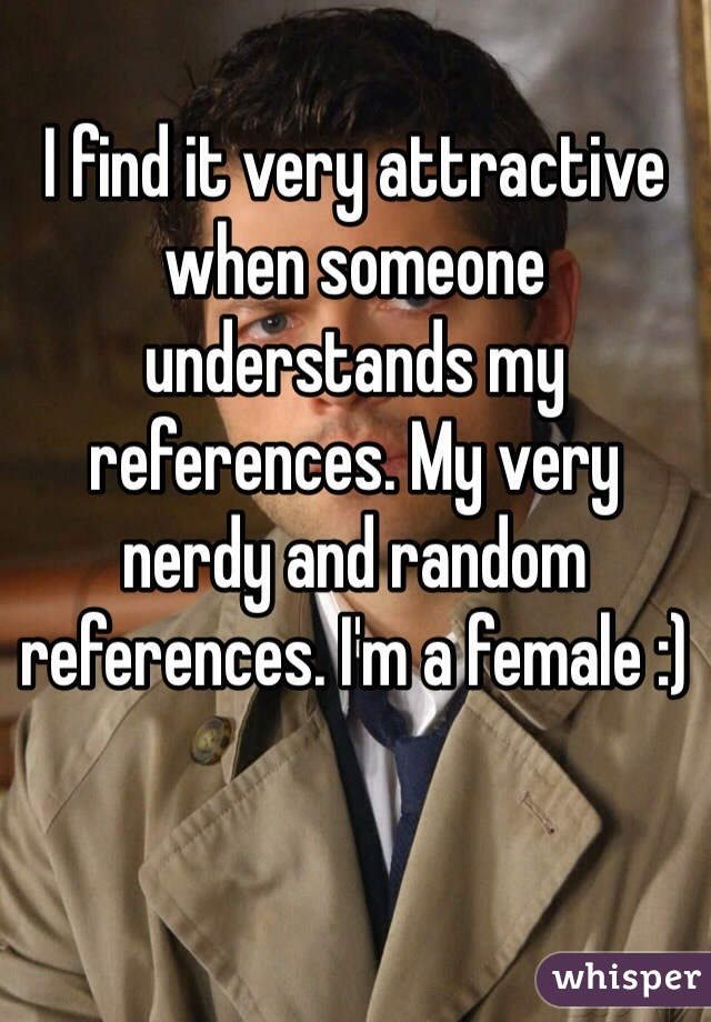 I find it very attractive when someone understands my references. My very nerdy and random references. I'm a female :)