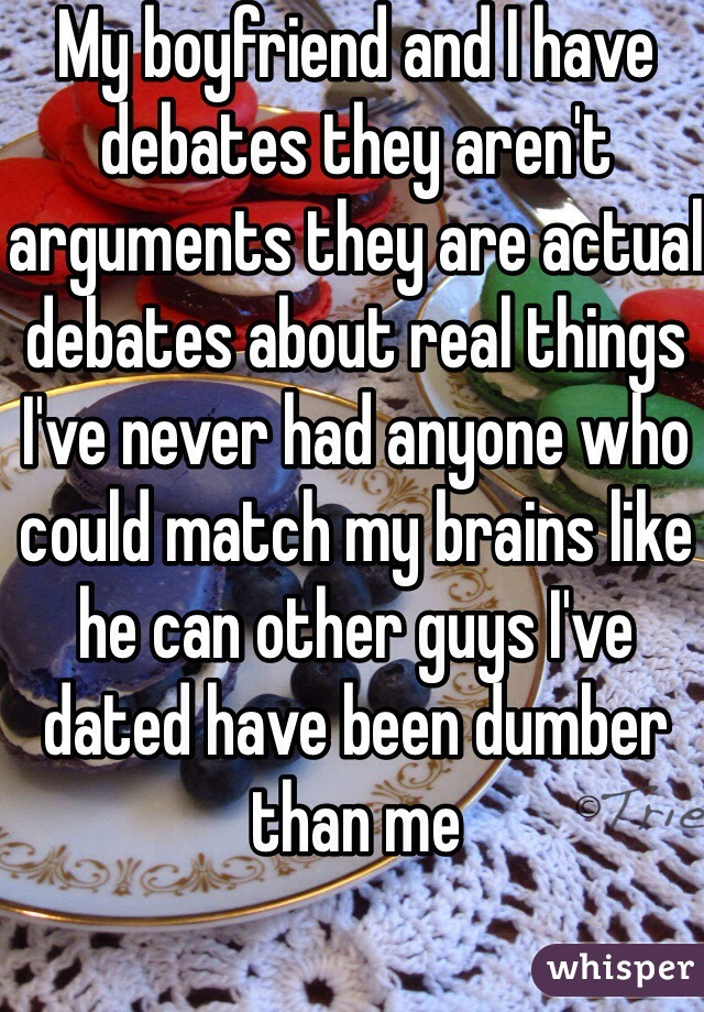 My boyfriend and I have debates they aren't arguments they are actual debates about real things I've never had anyone who could match my brains like he can other guys I've dated have been dumber than me