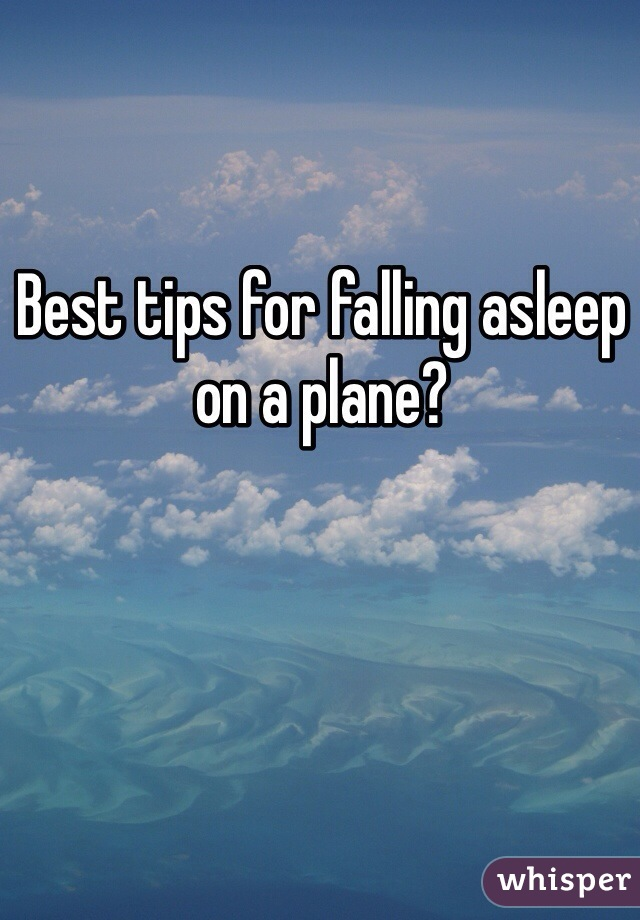 Best tips for falling asleep on a plane?