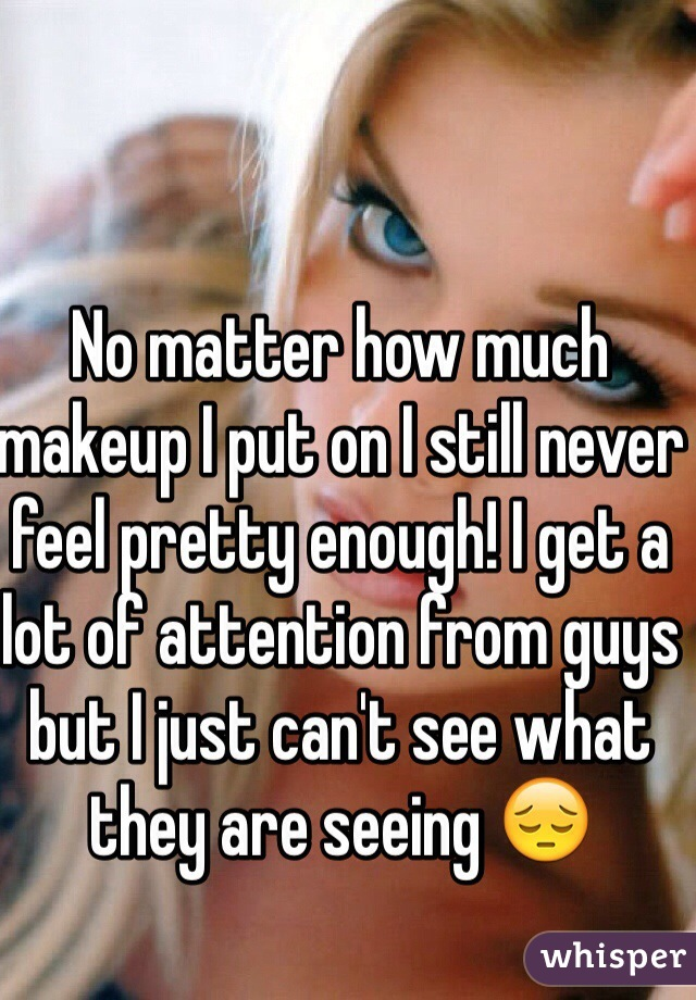 No matter how much makeup I put on I still never feel pretty enough! I get a lot of attention from guys but I just can't see what they are seeing 😔
