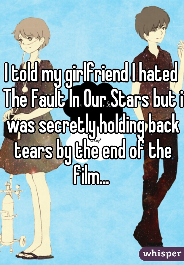 I told my girlfriend I hated The Fault In Our Stars but i was secretly holding back tears by the end of the film...