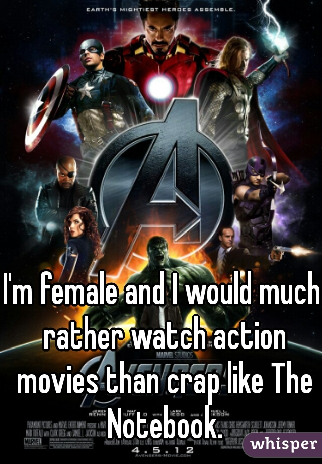I'm female and I would much rather watch action movies than crap like The Notebook.