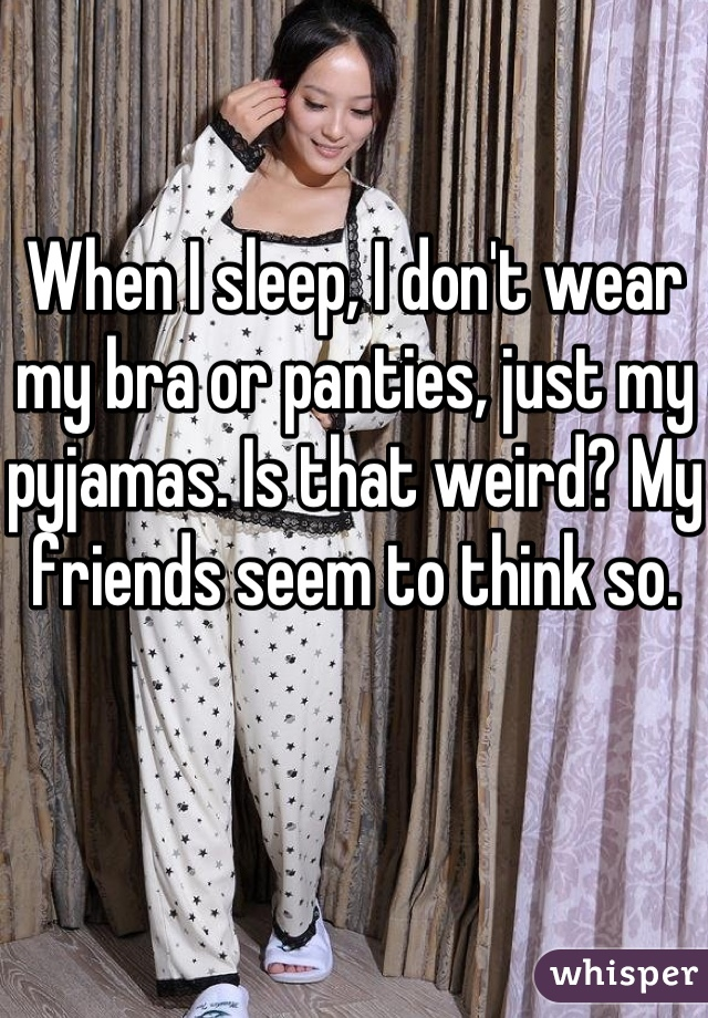 When I sleep, I don't wear my bra or panties, just my pyjamas. Is that weird? My friends seem to think so.