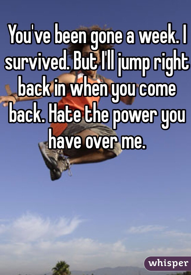 You've been gone a week. I survived. But I'll jump right back in when you come back. Hate the power you have over me.