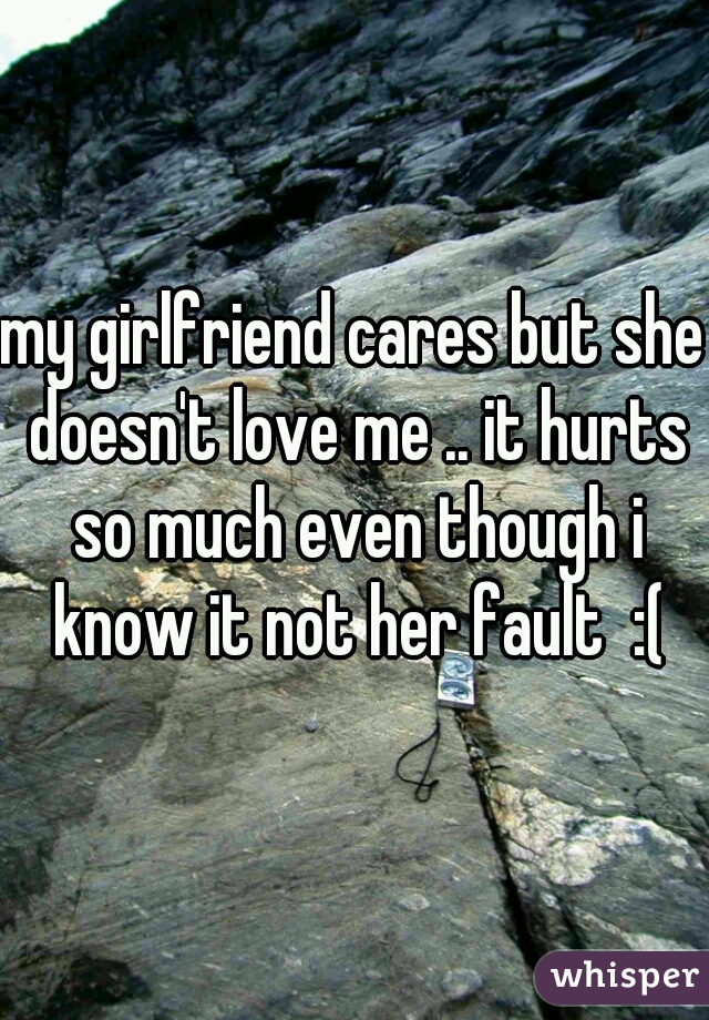 my girlfriend cares but she doesn't love me .. it hurts so much even though i know it not her fault  :(