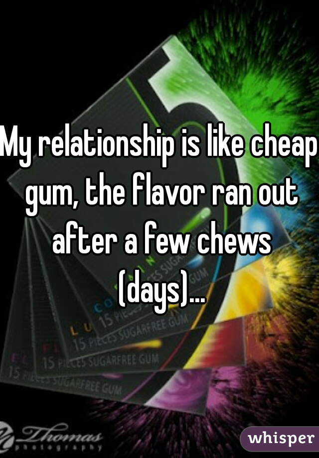 My relationship is like cheap gum, the flavor ran out after a few chews (days)...