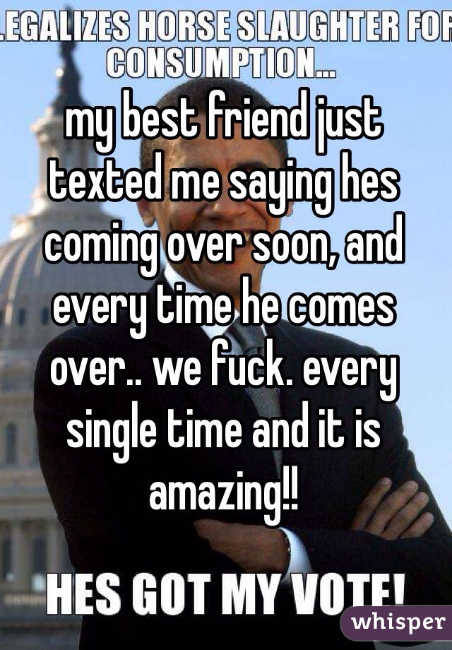 my best friend just texted me saying hes coming over soon, and every time he comes over.. we fuck. every single time and it is amazing!!