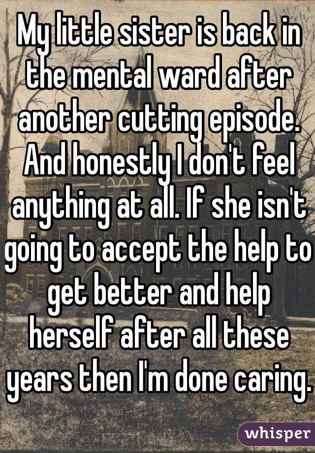 My little sister is back in the mental ward after another cutting episode.  And honestly I don't feel anything at all. If she isn't going to accept the help to get better and help herself after all these years then I'm done caring.