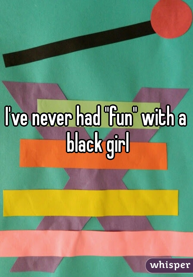 """I've never had """"fun"""" with a black girl"""
